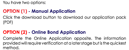 You have two options: OPTION (1) - Manual Application Click the download button to download our application pack (PDF) OPTION (2) - Online Bond Application Complete the Online Application opposite. The information provided will require verification at a later stage but is the quickest method.